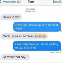 Memes, Today, and Ruthless: Details  Messages (2)  (2) Tom  Tom  Message  Today 16:41  How's Ruth?  Not sure I broke up with her last  week  Ouch...your so ruthless  How long have you been waiting  to say that one?  Read 16:43  I'd rather not say