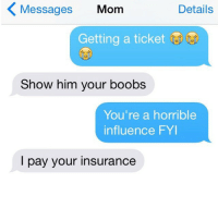 Crazy, Moms, and Boobs: Details  Messages Mom  Getting a ticket  Show him your boobs  You're a horrible  influence FYI  I pay your insurance regram from my new account @crazyYOURmom, where I post YOUR crazy mom convos! Go follow @crazyYOURmom now and submit your screenshots via my website; link in bio! (@shannahesketh) crazyjewishmom