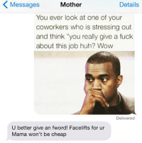 """Fucking, Huh, and Wow: Details  Messages  Mother  You ever look at one of your  coworkers who is stressing out  and think """"you really give a fuck  about this job huh? Wow  Delivered  U better give an fword! Facelifts for ur  Mama won't be cheap Good to know. crazyjewishmom (@GOODGIRLWITHBADTHOUGHTS) Check out my personal account @KATEESIEGEL for superjew pics and more fun! And @ASSHOLETHOR too!"""