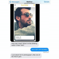 Crazy, Drinking, and Girls: Details  Mother  Messages  @Crazy JewishMom  bumble  James, 30  Photographer  Holy man meat!! What's in the drinking  water in New York?  Mom GET OFF BUMBLE  Delivered  l just asked him to photograph u like one of  his french girls Oh good. crazyjewishmom cc: @bumbleapp