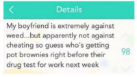 Apparently, Cheating, and Weed: Details  My boyfriend is extremely against  weed...but apparently not against  cheating so guess who's getting  pot brownies right before their  drug test for work next week 😂😂😂