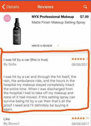 Definitely, Makeup, and True: Details  Reviews  NYX Professional Makeup $7.99  Matte Finish Makeup Setting Spray  FAN  WRITE A REVIEW>  I was hit by a car (this is true)  By Sofia  08/06/201  I was hit by a car and through the hit itself, the  rain, the ambulance ride, and the hours in the  hospital my makeup stayed completely intact  the entire time. When I was discharged from  the hospital I had to take off my makeup and  none of it had moved. if this setting spray can  survive being hit by a car then that's all the  proof I need and I'll definitely be buying it  again.  Like  By Bruno1  08/06/2017