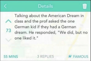 "True tho by block_boi MORE MEMES: Details  Talking about the American Dream in  class and the prof asked the one  German kid if they had a German  73 dream. He responded, ""We did, but no  one liked it.""  55 MINS  3 REPLIES  FAMOUS True tho by block_boi MORE MEMES"