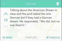 "It was more of a solution: Details  Talking about the American Dream in  German kid if they had a German  one liked it.""  class and the prof asked the one  73 dream. He responded, ""We did, but no  55 MINS  3 REPLIES  FAMOUS It was more of a solution"