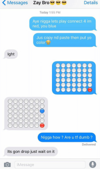 Bruh, Dumb, and Lmao: Details  Today 1:55 PM  Aye nigga lets play connect 4 im  red, you blue  Jus copy nd paste then put yo  Color  ght  Nigga how Are u tf dumb  Delivered  ts gon drop just wait on it  O Message Bruh lmao