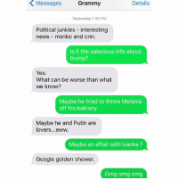 New favorite Grandma: Details  Yesterday 7:35 PM  Political junkies  interesting  news msnbc and cnn  Is it the salacious info about  trump?  Yes.  What can be worse than what  we know?  Maybe he tried to throw Melania  off his balcony  Maybe he and Putin are  lovers... eww.  Maybe an affair with Ivanka  Google golden shower.  Omg omg omg New favorite Grandma