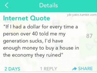 """Funny, Internet, and Money: Details  yik-yaks tumblin.com  Internet Quote  """"If I had a dollar for every time a  person over 40 told me my  87  generation sucks, l'd have  enough money to buy a house in  the economy they ruined  1 REPLY  2 DAYS  SHARE Thanks a lot!"""