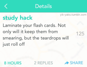 125: Details  yik-yaks.tumblr.com  study hack  Laminate your flash cards. Not  only will it keep them from  smearing, but the teardrops will  just roll off  125  8 HOURS  2 REPLIES  SHARE
