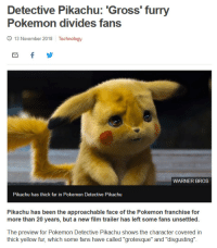 "Fucking, Gif, and Pikachu: Detective Pikachu: 'Gross' furry  Pokemon divides fans  9 13 November 2018 Technology  WARNER BROS  Pikachu has thick fur in Pokemon Detective Pikachu  Pikachu has been the approachable face of the Pokemon franchise for  more than 20 years, but a new film trailer has left some fans unsettled.  The preview for Pokemon Detective Pikachu shows the character covered in  thick yellow fur, which some fans have called ""grotesque"" and ""disgusting"". im-an-odd-one:  celticpyro:  quousque: wolveria:   Would you rather pikachu have skin. Just bare skin. Smooth expanse of rubbery yellow skin. Is pikachu a naked mole rat to you people. A hairless cat that is 60% botox. Is that what you fucking want  You call this ugly? Look at him!  Omw to physically fight everyone who called him ugly."