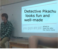 Pikachu, Mario, and Movie: Detective Pikachu  looks fun and  well-made  you guys are just  afraid to  have fun after  the mario movie