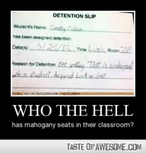 Who The Hellhttp://omg-humor.tumblr.com: DETENTION SLIP  Student's Name. Lindy Cchan.  has been assigned detention  Date(s)3//2 Time Lue Room23  Reason for Detention Fer yelliea Thit is bakena  whan studeut depnd tatadat  GS ART OF TROLLING.COM NM  WHO THE HELL  has mahogany seats in their classroom?  TASTE OF AWESOME.COM Who The Hellhttp://omg-humor.tumblr.com