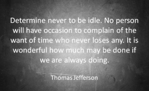 Thomas Jefferson, Time, and Never: Determine never to be idle. No person  will have occasion to complain of the  want of time who never loses any. It is  wonderful how much may be done if  we are always doing.  Thomas Jefferson