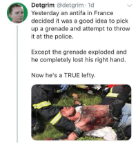 How to be a complete lefty: Detgrim @detgrim 1d  Yesterday an antifa in France  decided it was a good idea to pick  up a grenade and attempt to throw  it at the police.  Except the grenade exploded and  he completely lost his right hand.  Now he's a TRUE lefty. How to be a complete lefty