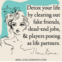 Fake, Friends, and Life: Detox your life  by clearing out  fake friends  dead-end jobs,  N & players posing  as life partners.  WWW.LIVELIFE HAPPY COM Hit Like or Share - www.LiveLifeHappy.com