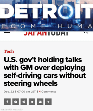 Remember: DETROIT  ECOME H U M A  JΗΓΗ IUUPΤ  Tech  U.S. gov't holding talks  with GM over deploying  self-driving cars without  steering wheels  Dec. 22 | 07:00 am JST I 4 Comments  made with mematic Remember