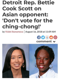 "Apparently, Asian, and Bitch: Detroit Rep. Bettie  Cook Scott orn  Asian opponent:  Don't vote for the  ching-chong!  by Violet lkonomova August 16, 2018 at 11:09 AM  comment v bizarre-transmission:  thettasigma: ferventfox:  awesome-everyday:  internetdumpsterfires: Black people can't be racist.  Ugh, okay. The remark by this black woman was disrespectful and based on race. It was rude, bigoted and uncalled for. But no, in an anti black world, black people do not have the social, political or systemic financial power to be racist. Racism implies that beyond hurting and insulting that asian woman that this black woman is connected to a system that has the power to negatively impact this woman's existence. That dark skinned black woman who's an incumbent running for state office likely has about the same amount of systemic power as i do. And furthermore, there could be an argument made that deteoit is chocolate city and perhaps she does have that infrastructure of black networks to truly effect her opponent, but idk I was in Detroit last year and it looks a lot like Brooklyn does now. White and gentrified. White people with money, who control our political systems, finances, and predominant social narratives are claiming urban space like they're colonizing pioneers looking to take the new world. Detroit isn't the same anymore. Anyway, black people can be shitty insensitive bigots but we do not have the social capital to be racist, particularly not in the united states.  ""That dark skinned black woman who's an incumbent running for state office likely has about the same amount of systemic power as i do.""  Ahahaha: No. A congressperson is the definition of systemic power. You can't bitch about lack of political power when we are talking about elected politician.  Clearly the world isn't so anti-black that it couldn't vote her in.  Chang is also a first generation American, while Scott, to my knowledge, is not, and she specifically made anti-immigrant comments. She also has ""power"" within the context of her own ethnic community and she used that power to direct racism towards other African-Americans who supported Chang by implying they were somehow traitors, essentially dictating how they ought to act based on their race, particularly Chang's husband for his interracial marriage (I don't give a flying fuck what race you are, negative comments about interracial marriage and mixed race people are racist. period. end of story).  Even if I did accept the prejudice + power model or racism (which I don't as that is neither the etymology or common usage of the word) Cook's comments would certainly fit the bill. She made race based attacks on people based on types of marginalization that she is exempt from; and did so from a position of power partially gained by the fact that she is exempt from these types of discrimination.   It's racist. Stop making excuses.    ""That dark skinned woman who's an incumbent running for office likely has about the same amount of systematic power as I do."" Is this person on drugs? They're claiming that… A political person… A congresswoman… Has no power in the country in which she was elected… By the populace… As a politician. That, or they're a politician too.  Apparently we can say anything now and it makes sense. Huh. Also these remarks are the absolute epitomy of racism and if anyone refuses to see it, they're not purely misinformed. They are delusional.  *literally calls an Asian person ching chong*""How dare you say I'm being racist??""   Thank you for attending today's lecture on cognitive dissonance."