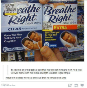 Nasal stripsomg-humor.tumblr.com: DetterSTeep Better  DRIIG FREE.  218-7722  ISLR 2  743245169  DEDRICKS  $13.47 J  reathe Breathe  Right  DRUG FREE  kay  asal  Nasal srps Right  nasal strips HNHX  321-4202  nasal strips  741125586  DEDRICKS EXTRA  $5.69 J  CLEAR for Sensitive Skin  Rigu  50% Stronger  To Help You  Breathe  Even Better  Opens Your Nose  To Relieve Nasal  Congestion  10  STRIPS  30 SM/MED STRIPS  It's like his snoring got so bad that his wife left him and now he's just  forever alone with his extra-strength Breathe Right strips  maybe the strips were so effective that he inhaled his wife  118,951 notes Nasal stripsomg-humor.tumblr.com
