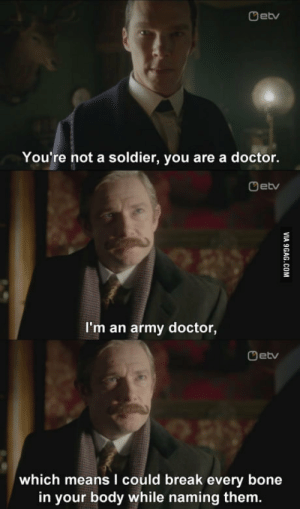 Bilbo looks shitty with a moustache: Detv  You're not a soldier, you are a doctor.  Oetv  I'm an army doctor,  Oetv  which means I could break every bone  in your body while naming them. Bilbo looks shitty with a moustache