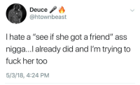 """Ass, Blackpeopletwitter, and Goals: Deuce  @htownbeast  I hate a """"see if she got a friend"""" ass  nigga...l already did and I'm trying to  fuck her too  5/3/18, 4:24 PM <p>Goals. (via /r/BlackPeopleTwitter)</p>"""