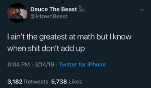 Instagram, Iphone, and Shit: Deuce The Beast  HtownBeast  I ain't the greatest at math but I know  when shit don't add up  8:04 PM 3/14/19 Twitter for iPhone  3,182 Retweets 5,738 Likes 𝗙𝗼𝗹𝗹𝗼𝘄: @𝗧𝗿𝗼𝗽𝗶𝗰_𝗠 𝗳𝗼𝗿 𝗺𝗼𝗿𝗲 ❄️ 𝗜𝗻𝘀𝘁𝗮𝗴𝗿𝗮𝗺:@𝗴𝗹𝗶𝘇𝘇𝘆𝗽𝗼𝘀𝘁𝗲𝗱𝘁𝗵𝗮𝘁 🦋