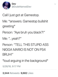 "Ass, Blackpeopletwitter, and Bruh: Dev  @DudeNamedDev  Call I just got at Gamestop.  Me: ""answers. Gamestop bullshit  greeting*  Person: ""Aye bruh you black?!""  Me: ""..yeah?""  Person: ""TELL THIS STUPID ASS  NIGGA MARIO IS NOT ON PS4  BRUH!""  ""loud arguing in the background*  5/28/18, 9:17 PM  3,544 Retweets 9,682 Likes <p>Gamestop Dev support (via /r/BlackPeopleTwitter)</p>"