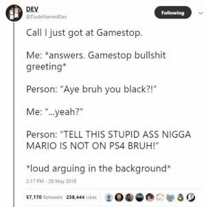 "meirl: DEV  @DudeNamedDev  Following  Call I just got at Gamestop.  Me: *answers. Gamestop bullshit  greeting*  Person: ""Aye bruh you black?!""  Me: ""...yeah?""  Person: ""TELL THIS STUPID ASS NIGGA  MARIO IS NOT ON PS4 BRUH!""  *loud arquing in the background*  2:17 PM -28 May 2018  57, 170 Retweets 238,444 Likes : OGG meirl"