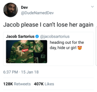 Blackpeopletwitter, Girl, and Jacob Sartorius: Dev  @DudeNamedDev  Jacob please l can't lose her again  Jacob Sartorius Ф @jacobsartorius  heading out for the  day, hide ur girl  Suprens  6:37 PM 15 Jan 18  128K Retweets 407K Likes <p>Hide ur girl. (via /r/BlackPeopleTwitter)</p>