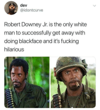 "Blackpeopletwitter, Fucking, and Robert Downey Jr.: dev  @idontcurve  Robert Downey Jr. is the only white  man to successfully get away with  doing blackface and it's fucking  hilarious <p>""What do *you* mean you people?"" (via /r/BlackPeopleTwitter)</p>"
