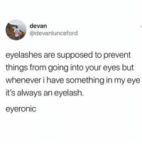 tag someone who loves a good pun: devan  @devanlunceford  eyelashes are supposed to prevent  things from going into your eyes but  whenever i have something in my eye  it's always an eyelash.  eyeronic tag someone who loves a good pun