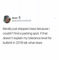 What Does, Relatable, and Bullshit: devan  @devanlunceford2  literally just skipped class because i  couldn't find a parking spot. if that  doesn't explain my tolerance level for  bullshit in 2019 idlk what does why do all colleges have the same parking issue? (via: @devanlunceford)