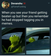 Beatened: Devanshu  @FameFucking  When you see your friend getting  beaten up but then you remember  he had stopped tagging you in  memes.