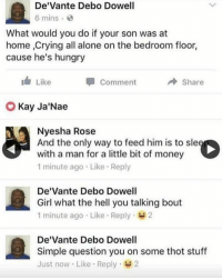 @herb makes me laugh so hard I swear: De'Vante Debo Dowell  6 mins  What would you do if your son was at  home ,Crying all alone on the bedroom floor,  cause he's hungry  I Like  Comment  → Share  Kay Ja'Nae  Nyesha Rose  And the only way to feed him is to sl  with a man for a little bit of money  1 minute ago Like Reply  De'Vante Debo Dowell  Girl what the hell you talking bout  1 minute ago Like Reply 2  De'Vante Debo Dowell  Simple question you on some thot stuff  Just now Like Reply 2 @herb makes me laugh so hard I swear