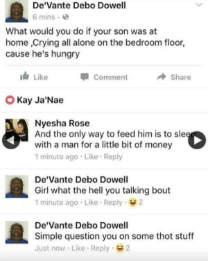 Being Alone, Crying, and Hungry: De'Vante Debo Dowell  6 mins  What would you do if your son was at  home ,Crying all alone on the bedroom floor,  cause he's hungry  Like  Comment  Share  O Kay Ja'Nae  Nyesha Rose  And the only way to feed him is to sle  with a man for a little bit of money  1 minute ago Like Reply  De'Vante Debo Dowell  Girl what the hell you talking bout  1 minute ago Like Reply 2  De'Vante Debo Dowell  Simple question you on some thot stuff  Just now Like Reply 2 Simple