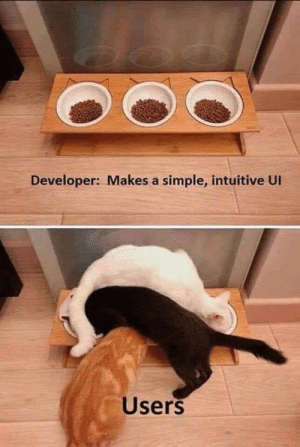 Like Herding Cats: Developer: Makes a simple, intuitive UI  Users Like Herding Cats