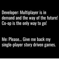 Memes, 🤖, and Ops: Developer: Multiplayer IS in  demand and the way of the future!  Co-op is the only way to go!  Me: Please... Give me back my  single-player story driven games. Please..