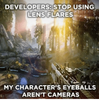 Definitely something to consider https://t.co/MZ3WLRdsno: DEVELOPERS: STOP USING  LENS FLARES  MY CHARACTER'S EYEBALLS  AREN'T CAMERAS Definitely something to consider https://t.co/MZ3WLRdsno