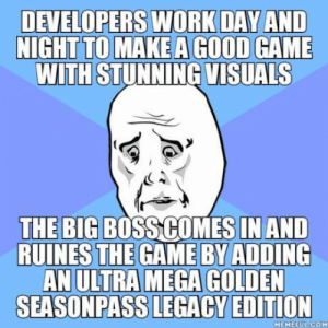 Dont you hate that moment: DEVELOPERS WORKDAY AND  TO MAKE A GOOD  WITH STUNNING VISUALS  NIGHT  GAME  THE BIG BOSS COMES IN AND  RUINES THE GAME BY ADDING  AN ULTRA MEGA GOLDEN  SEASONPASS LEGACY EDITION  MEMEEULCOM Dont you hate that moment