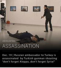 """Assassination, Memes, and Protest: DEVELOPING  ASSASSINATION  Dec. 19 Russian ambassador to Turkey is  assassinated by Turkish gunman shouting  """"don't forget Aleppo, don't forget Syria!"""" The Russian ambassador to Turkey has been assassinated at an art gallery in the Turkish capital, the Russian news agency RIA Novosti reported. Ambassador Andrei Karlov was attending the opening of the gallery and was shot at least eight times while giving a speech. It was reported that the gunman has been killed by police. The ambassador had been part of discussions between Turkey and Russia that led to an evacuation of east Aleppo last week. The assassination comes days after several protests in Turkey occurred over Russia's support for Syria's government and their involvement in the mass killings and destruction of Aleppo, Syria. (📸: Getty Images)"""
