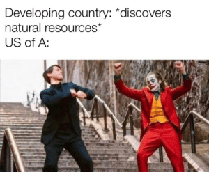 New government time: Developing country: *discovers  natural resources*  US of A: New government time