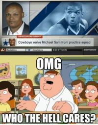 This is fucking news?  Common now...  Like Us NFL Memes!: DEVELOPING STORY  Cowboys waive Michael Sam from practice squad  Cowboys  8:30 ET MON  Redskins  OMG  WHO THE HELL CA This is fucking news?  Common now...  Like Us NFL Memes!
