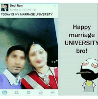 Marriage: Devi Ram  Sunday at 7:27 AM  TODAY IS MY MARRIAGE UNIVERSITY  Happy  marriage  UNIVERSITY  bro!