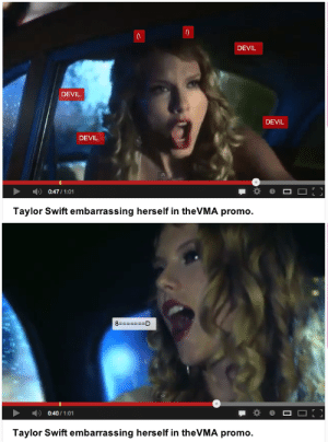 Taylor Swift, Devil, and Swift: DEVIL  DEVIL  DEVIL  DEVIL  )  0:47 / 1:01  Taylor Swift embarrassing herself in theVMA promo.   8  D  0:40 / 1:01  Taylor Swift embarrassing herself in theVMA promo.