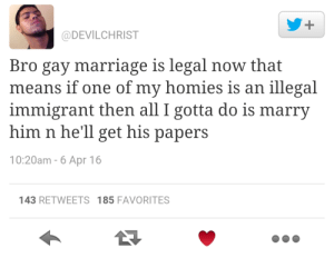 Marriage, Tumblr, and Blog: @DEVILCHRIST  Bro gay marriage is legal now that  means if one of my homies is an illegal  immigrant then all I gotta do is marry  him n he'll get his papers  10:20am - 6 Apr 16  143 RETWEETS 185 FAVORITES lagoone:  morethanfaqs:  toocooltobehipster:  bro…  Not all heroes wear capes…  brO