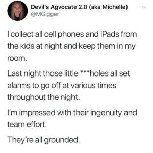 All Set: Devil's Agvocate 2.0 (aka Michelle)  @MGigger  I collect all cell phones and iPads from  the kids at night and keep them in my  room.  Last night those little ***holes all set  alarms to go off at various times  throughout the night  I'm impressed with their ingenuity and  team effort  They're all grounded.