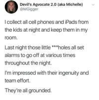All Set: Devil's Agvocate 2.0 (aka Michelle)  @MGigger  v  I collect all cell phones and iPads from  the kids at night and keep them in my  room  Last night those little ***holes all set  alarms to go off at various times  throughout the night.  I'm impressed with their ingenuity and  team effort.  They're all grounded