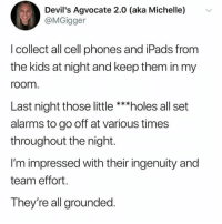 Team play at its finest: Devil's Agvocate 2.0 (aka Michelle)  @MGigger  v  l collect all cell phones and iPads from  the kids at night and keep them in my  room  Last night those little ***holes all set  alarms to go off at various times  throughout the night.  I'm impressed with their ingenuity and  team effort.  They're all grounded Team play at its finest