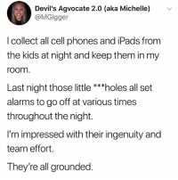 Memes, Wow, and Holes: Devil's Agvocate 2.0 (aka Michelle) v  @MGigge  I collect all cell phones and iPads from  the kids at night and keep them in my  room  Last night those little ***holes all set  alarms to go off at various times  throughout the night.  I'm impressed with their ingenuity and  team effort.  They're all grounded Wow
