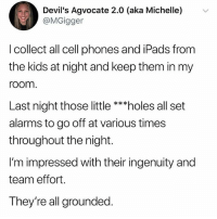 Children, Hoes, and Lol: Devil's Agvocate 2.0 (aka Michelle) v  @MGigger  l collect all cell phones and iPads from  the kids at night and keep them in my  room.  Last night those little ***holes all set  alarms to go off at various times  throughout the night.  I'm impressed with their ingenuity and  team effort.  They're all grounded me as a parent lol i will smack my children if they disrespect me! hoes!