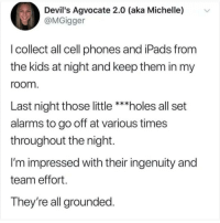 @pubity was voted 'best meme account on Instagram' 😂: Devil's Agvocate 2.0 (aka Michelle) v  @MGigger  l collect all cell phones and iPads from  the kids at night and keep them in my  room  Last night those little ***holes all set  alarms to go off at various times  throughout the night.  I'm impressed with their ingenuity and  team effort  They're all grounded @pubity was voted 'best meme account on Instagram' 😂
