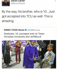 Memes, News, and Texas: Devin Carter  @Devin JCarter  By the way, his brother, who is 10...Just  got accepted into TCU as well. This is  amazing.  WBRC FOX6 News @WBRCnews  Graduate, 14, youngest ever at Texas  Christian University dlvr.it/P85x24 👏👏👏